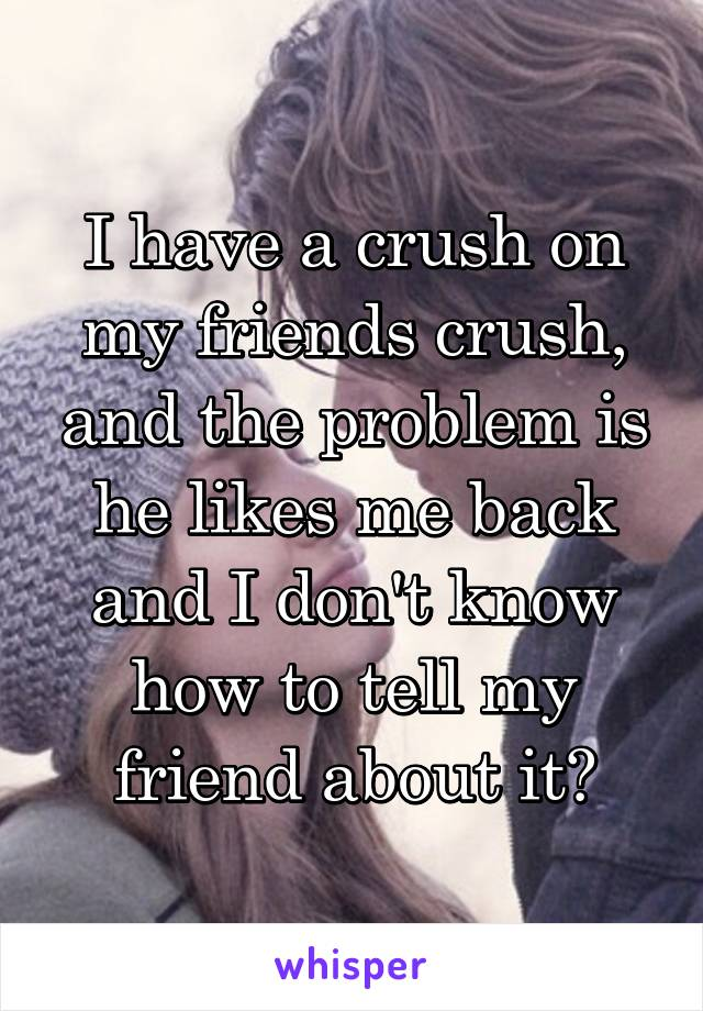 I have a crush on my friends crush, and the problem is he likes me back and I don't know how to tell my friend about it?