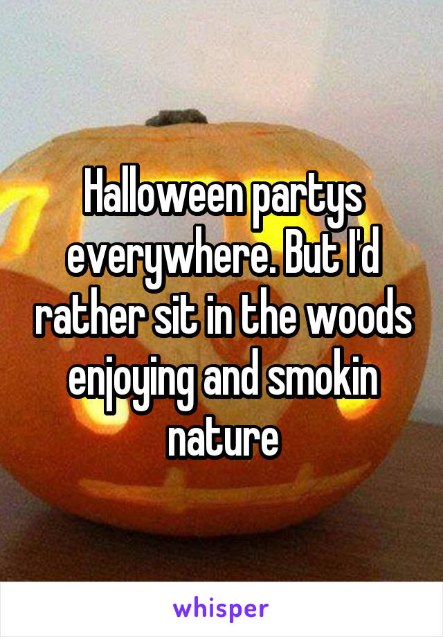 Halloween partys everywhere. But I'd rather sit in the woods enjoying and smokin nature