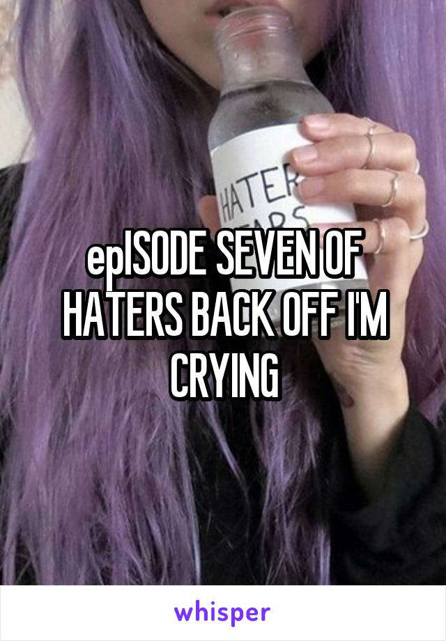 epISODE SEVEN OF HATERS BACK OFF I'M CRYING