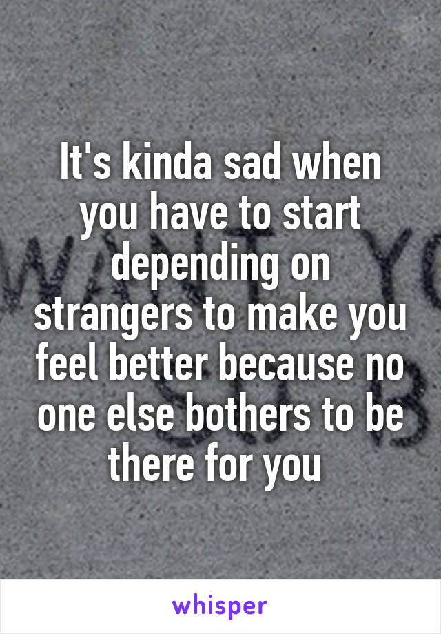It's kinda sad when you have to start depending on strangers to make you feel better because no one else bothers to be there for you