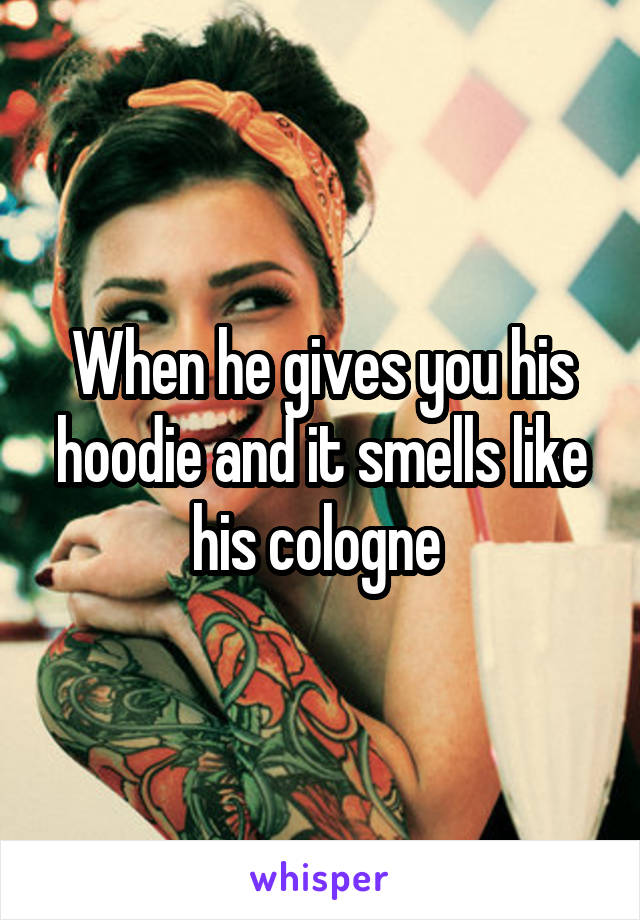 When he gives you his hoodie and it smells like his cologne