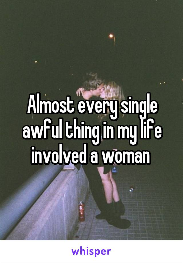 Almost every single awful thing in my life involved a woman