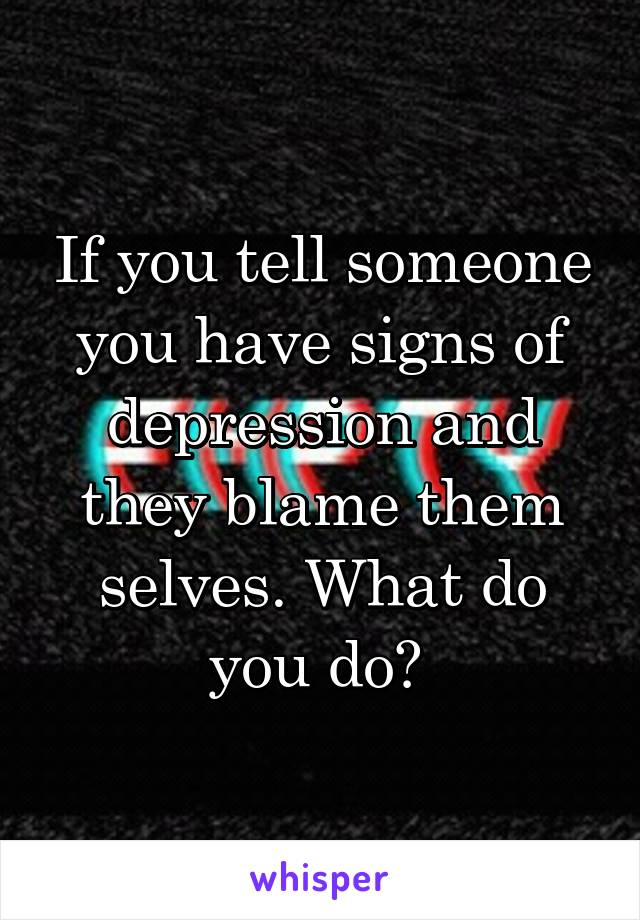 If you tell someone you have signs of depression and they blame them selves. What do you do?