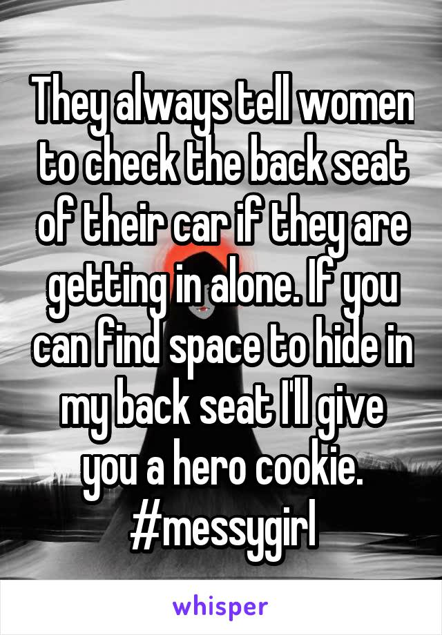 They always tell women to check the back seat of their car if they are getting in alone. If you can find space to hide in my back seat I'll give you a hero cookie. #messygirl