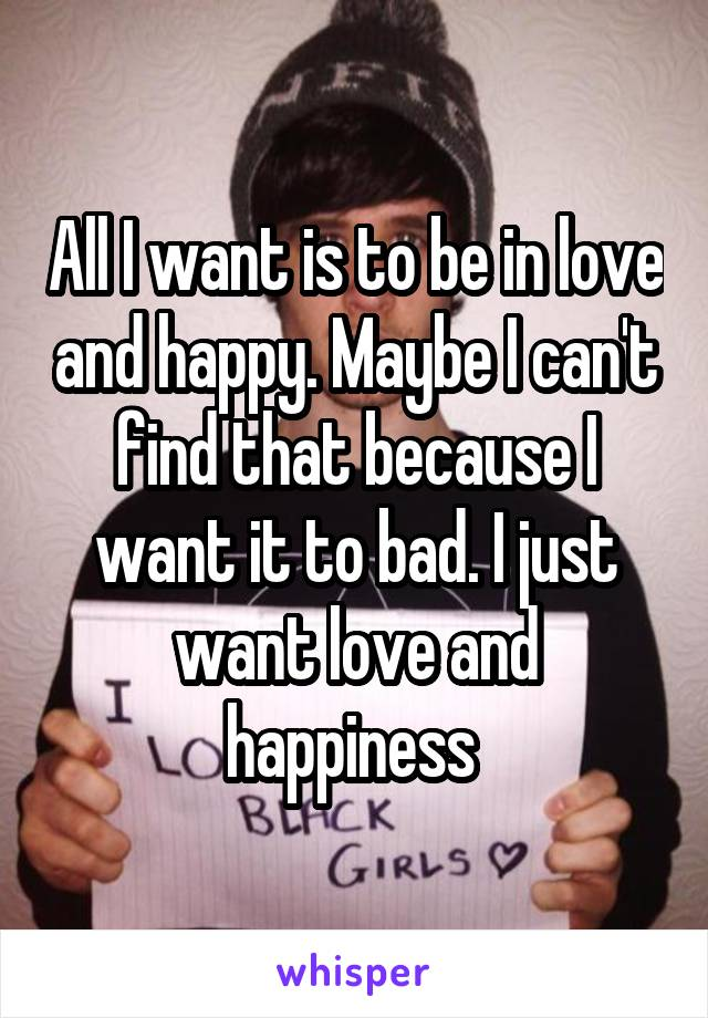 All I want is to be in love and happy. Maybe I can't find that because I want it to bad. I just want love and happiness