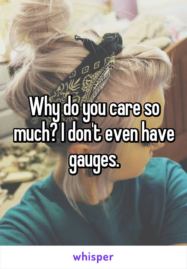 Why do you care so much? I don't even have gauges.