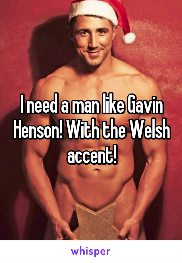 I need a man like Gavin Henson! With the Welsh accent!