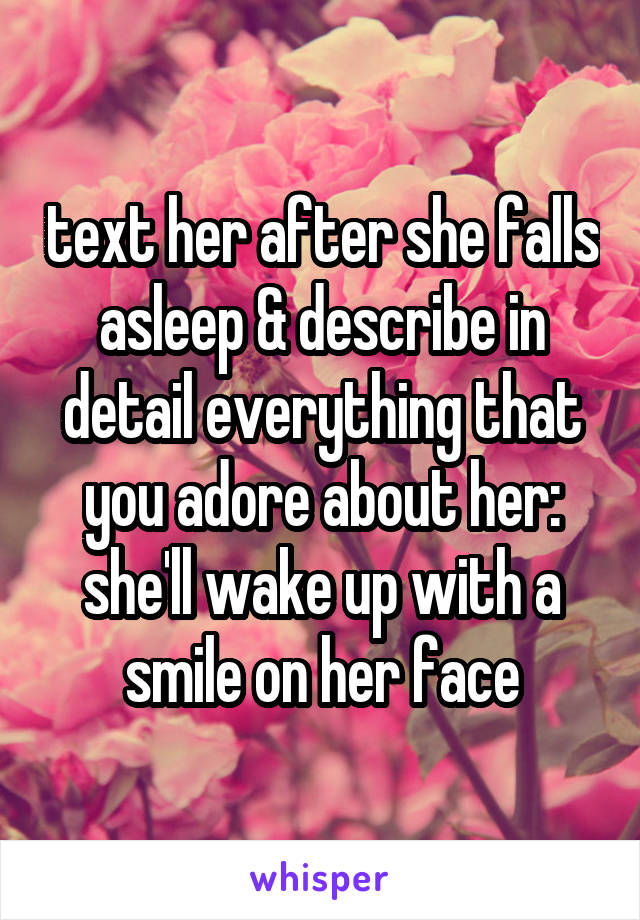 text her after she falls asleep & describe in detail everything that you adore about her: she'll wake up with a smile on her face