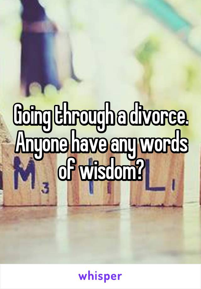 Going through a divorce. Anyone have any words of wisdom?