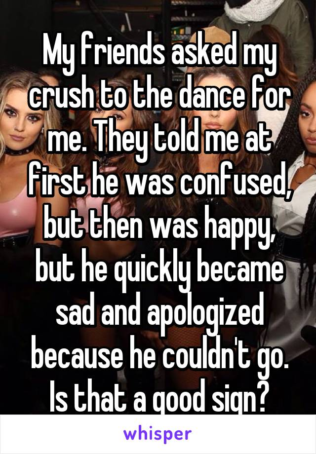 My friends asked my crush to the dance for me. They told me at first he was confused, but then was happy, but he quickly became sad and apologized because he couldn't go. Is that a good sign?