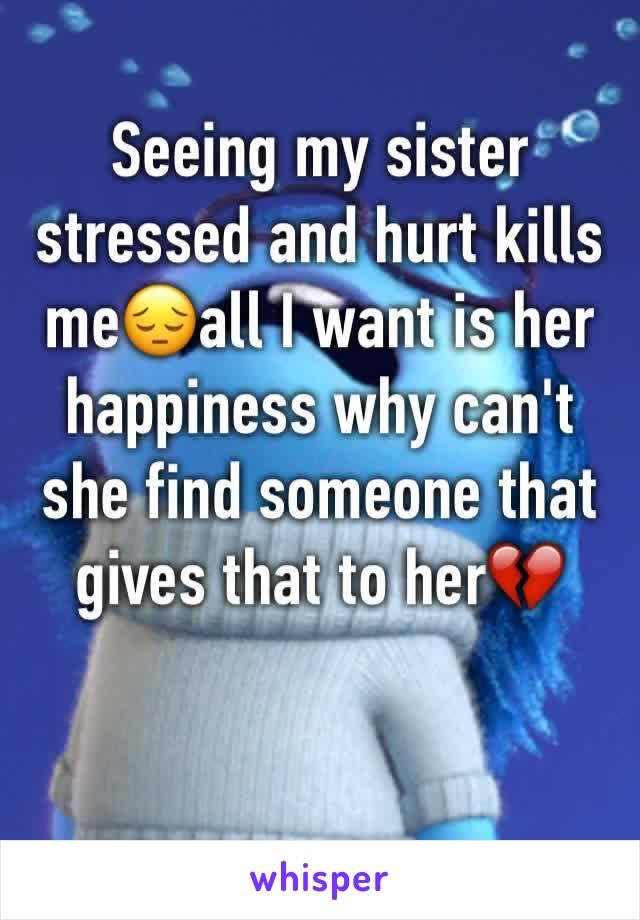 Seeing my sister stressed and hurt kills me😔all I want is her happiness why can't she find someone that gives that to her💔