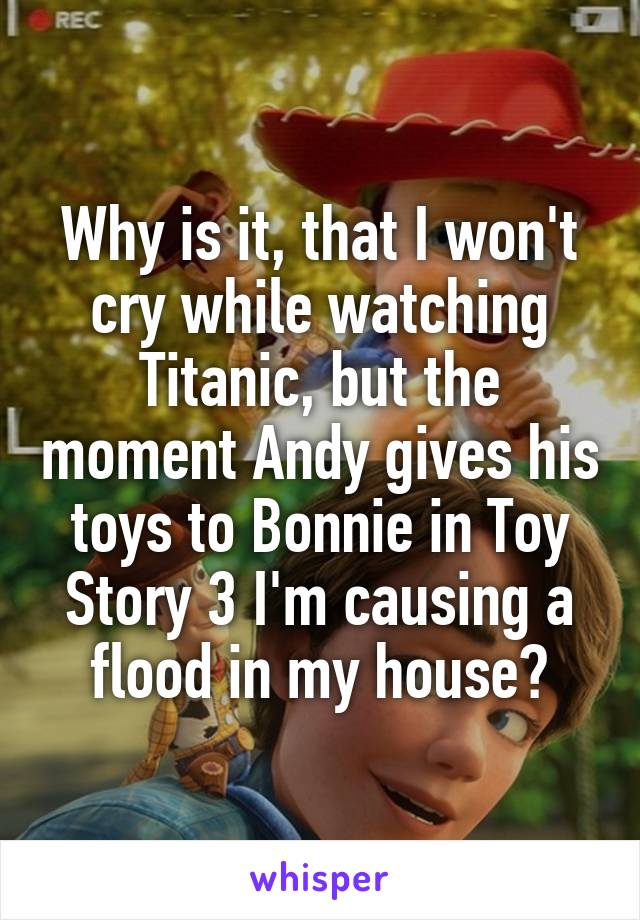 Why is it, that I won't cry while watching Titanic, but the moment Andy gives his toys to Bonnie in Toy Story 3 I'm causing a flood in my house?