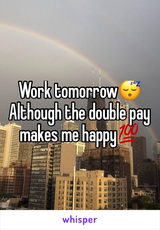 Work tomorrow😴 Although the double pay makes me happy💯