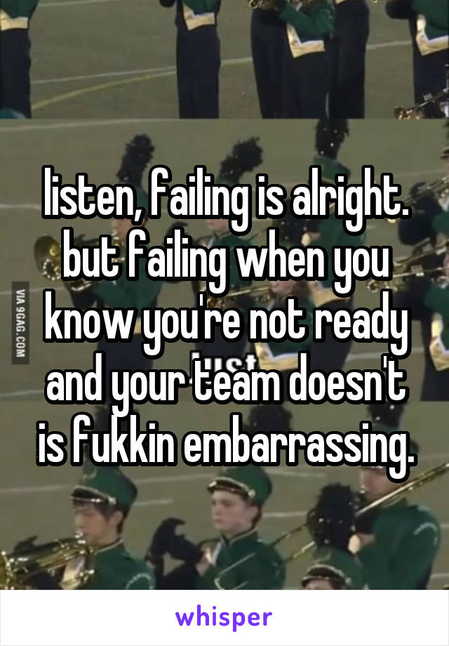 listen, failing is alright. but failing when you know you're not ready and your team doesn't is fukkin embarrassing.
