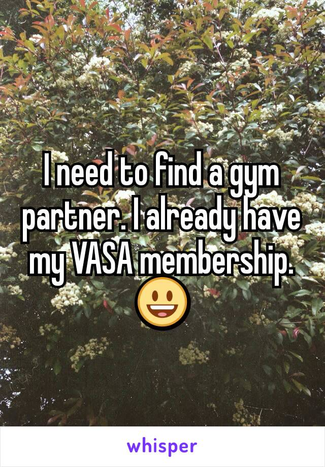I need to find a gym partner. I already have my VASA membership. 😃