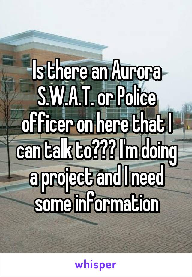 Is there an Aurora S.W.A.T. or Police officer on here that I can talk to??? I'm doing a project and I need some information