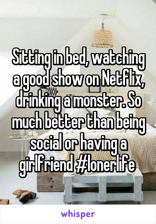 Sitting in bed, watching a good show on Netflix, drinking a monster. So much better than being social or having a girlfriend #lonerlife