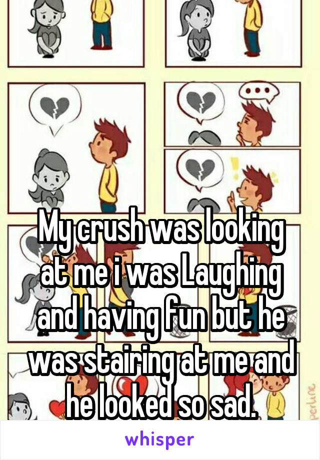 My crush was looking at me i was Laughing and having fun but he was stairing at me and he looked so sad.