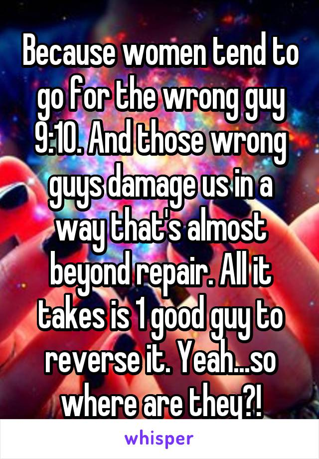 Because women tend to go for the wrong guy 9:10. And those wrong guys damage us in a way that's almost beyond repair. All it takes is 1 good guy to reverse it. Yeah...so where are they?!