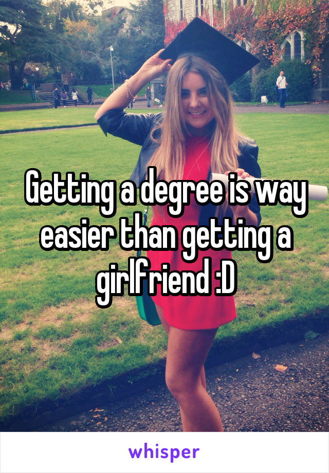 Getting a degree is way easier than getting a girlfriend :D