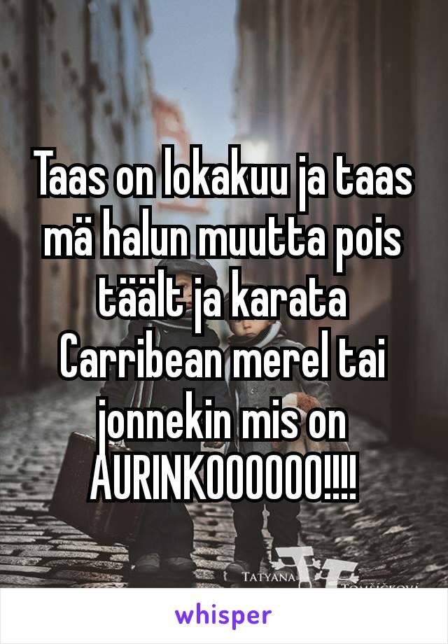 Taas on lokakuu ja taas mä halun muutta pois täält ja karata Carribean merel tai jonnekin mis on AURINKOOOOOO!!!!