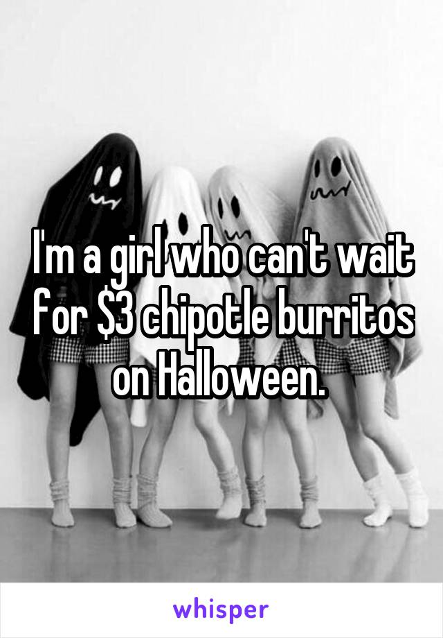 I'm a girl who can't wait for $3 chipotle burritos on Halloween.