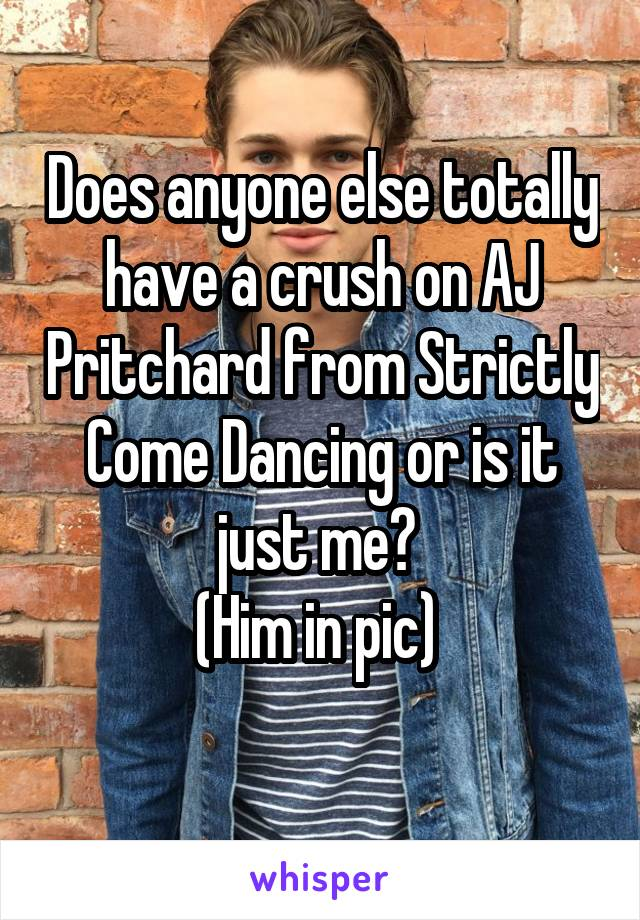Does anyone else totally have a crush on AJ Pritchard from Strictly Come Dancing or is it just me?  (Him in pic)