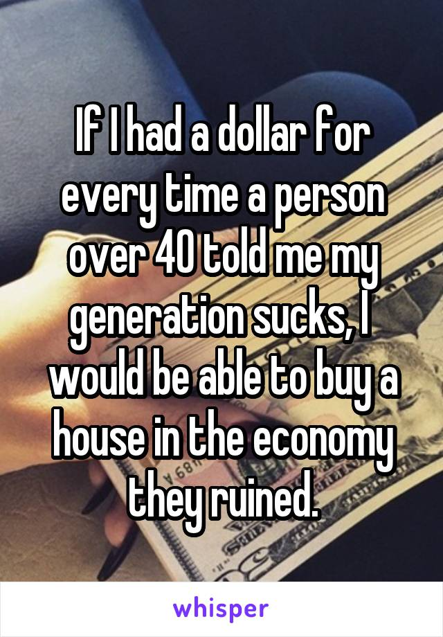 If I had a dollar for every time a person over 40 told me my generation sucks, I  would be able to buy a house in the economy they ruined.