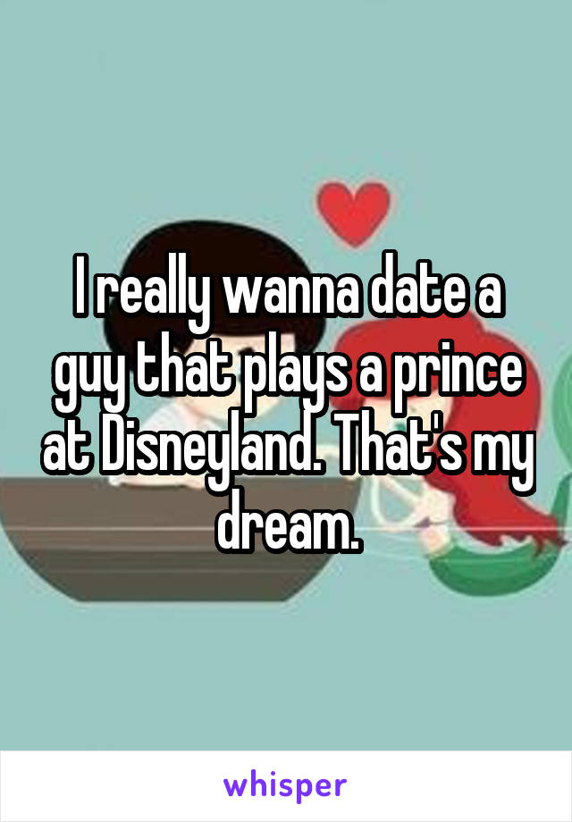 I really wanna date a guy that plays a prince at Disneyland. That's my dream.