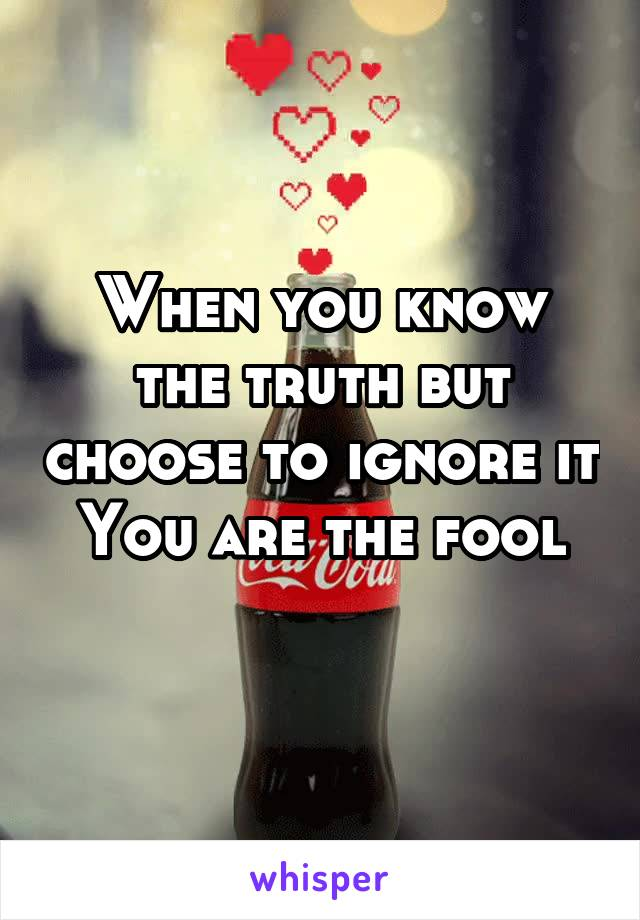 When you know the truth but choose to ignore it You are the fool