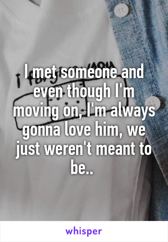 I met someone and even though I'm moving on, I'm always gonna love him, we just weren't meant to be..