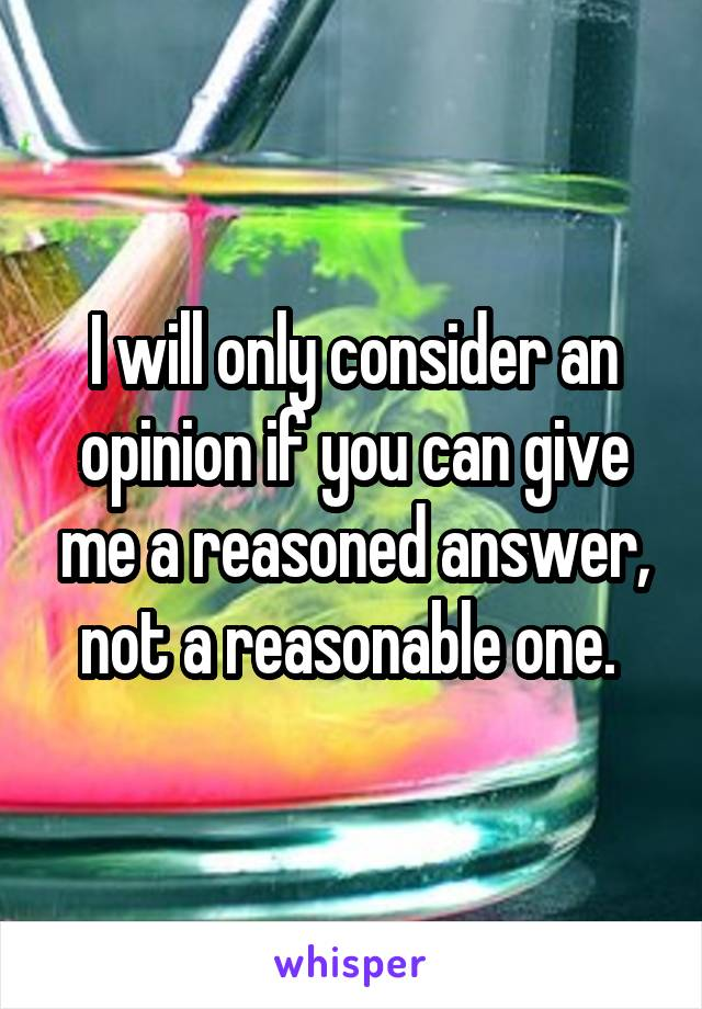 I will only consider an opinion if you can give me a reasoned answer, not a reasonable one.