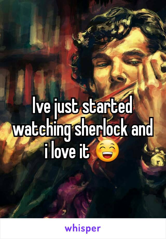 Ive just started watching sherlock and i love it 😁