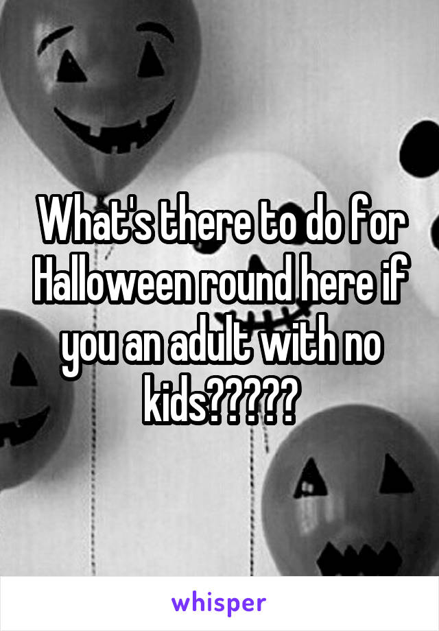 What's there to do for Halloween round here if you an adult with no kids?????