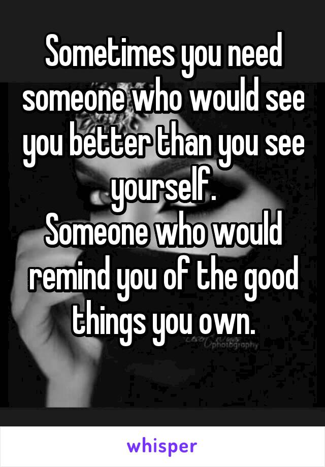 Sometimes you need someone who would see you better than you see yourself. Someone who would remind you of the good things you own.
