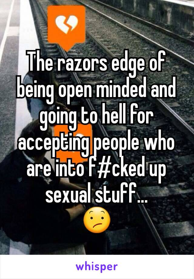 The razors edge of being open minded and going to hell for accepting people who are into f#cked up sexual stuff... 😕