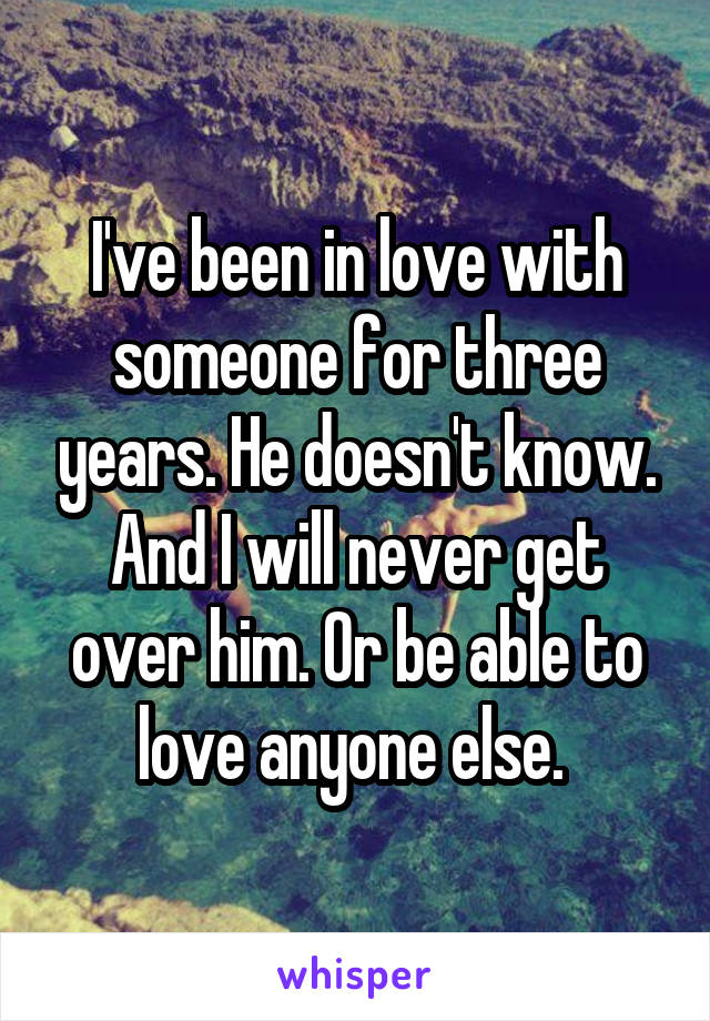 I've been in love with someone for three years. He doesn't know. And I will never get over him. Or be able to love anyone else.