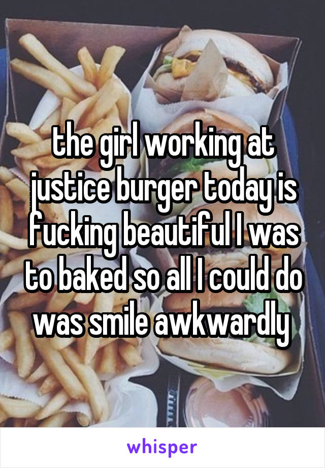 the girl working at justice burger today is fucking beautiful I was to baked so all I could do was smile awkwardly