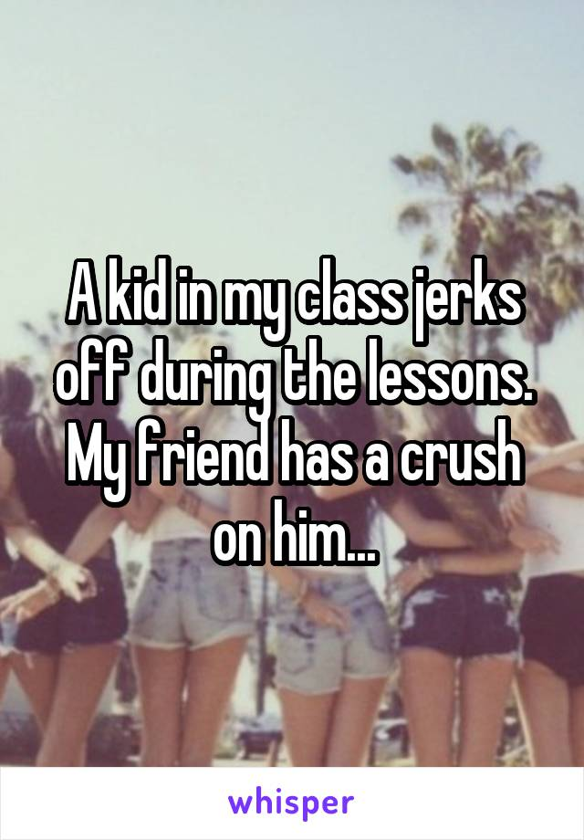 A kid in my class jerks off during the lessons. My friend has a crush on him...