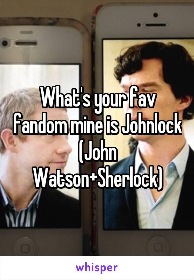 What's your fav fandom mine is Johnlock (John Watson+Sherlock)
