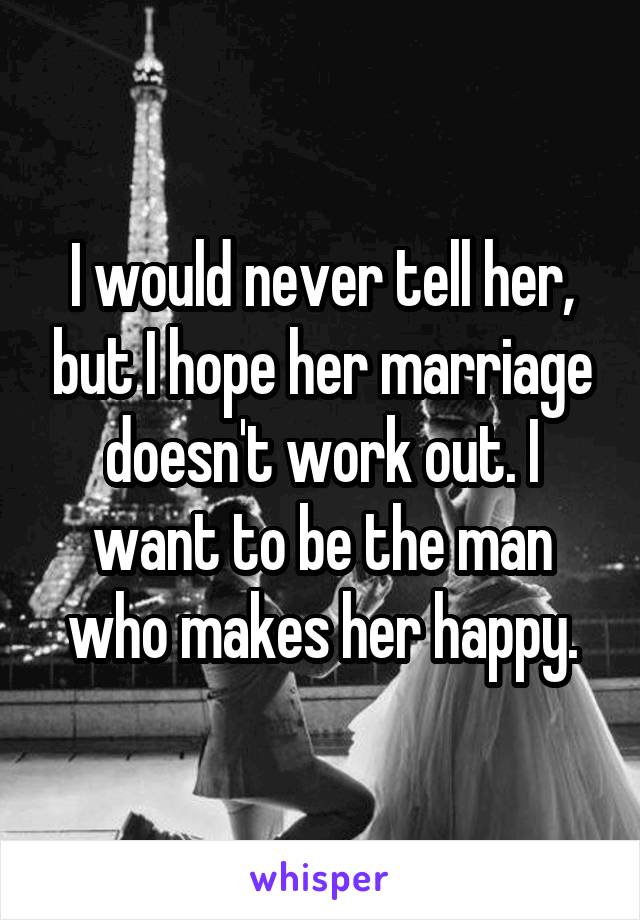 I would never tell her, but I hope her marriage doesn't work out. I want to be the man who makes her happy.