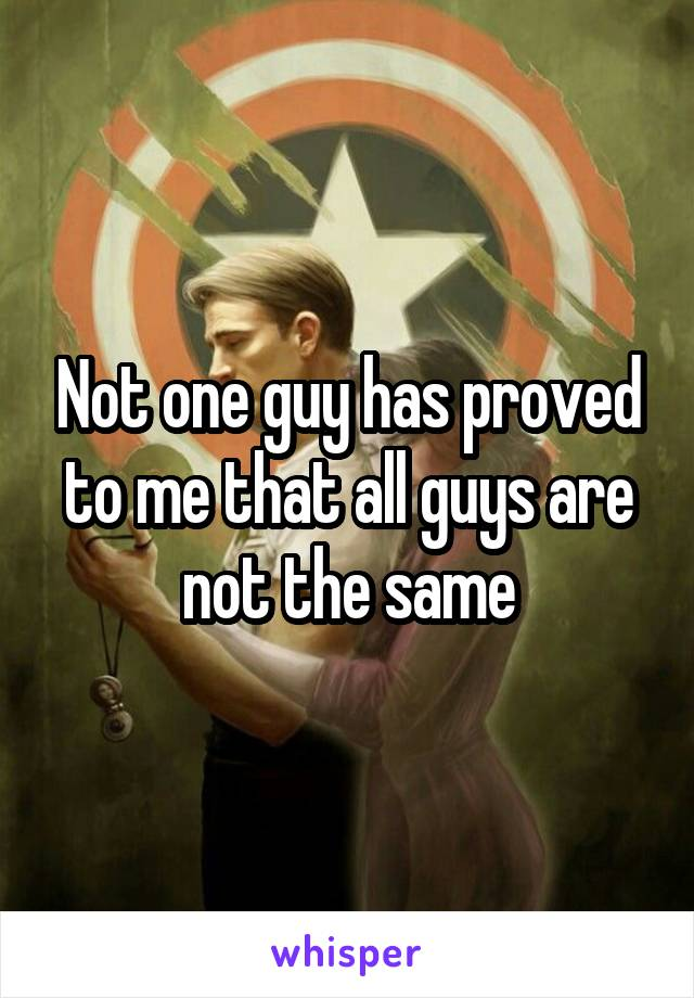 Not one guy has proved to me that all guys are not the same