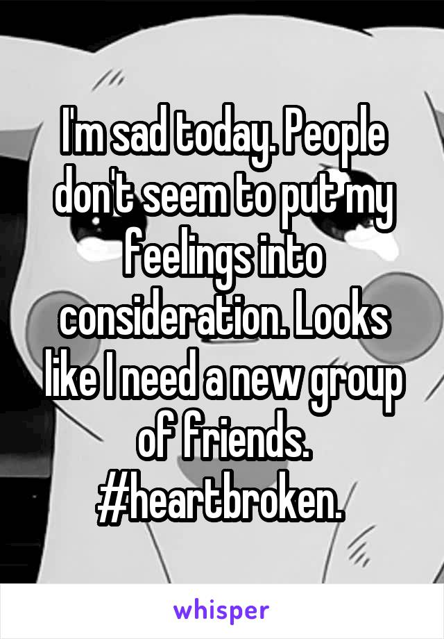 I'm sad today. People don't seem to put my feelings into consideration. Looks like I need a new group of friends. #heartbroken.