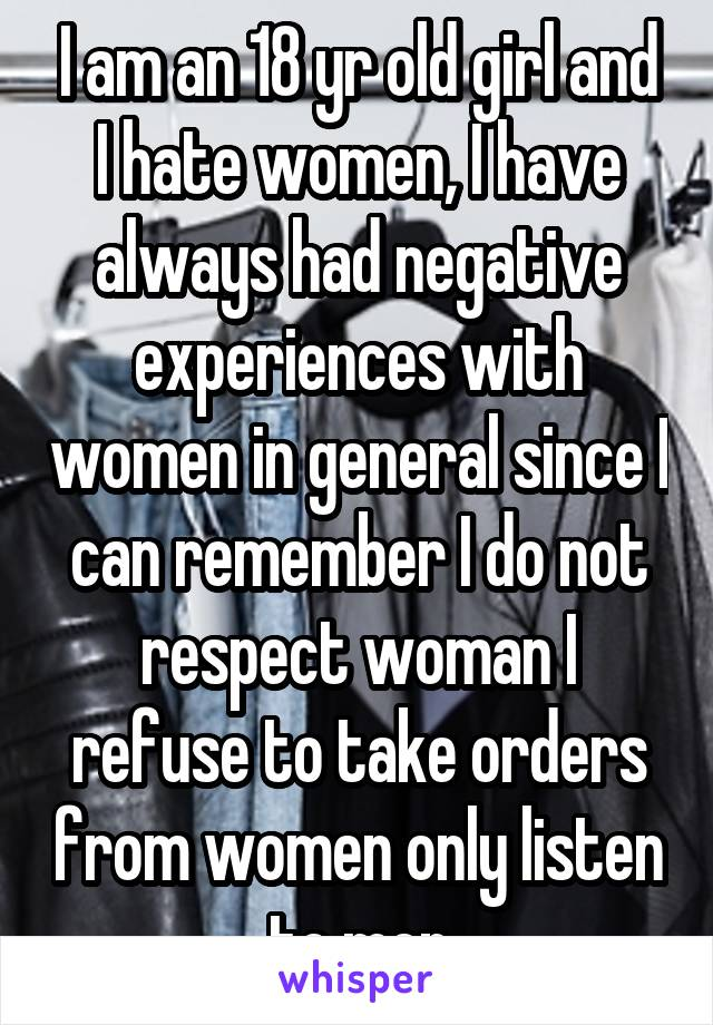 I am an 18 yr old girl and I hate women, I have always had negative experiences with women in general since I can remember I do not respect woman I refuse to take orders from women only listen to men