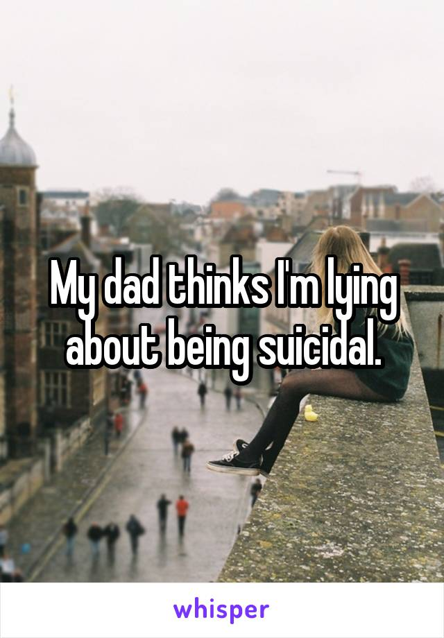 My dad thinks I'm lying about being suicidal.