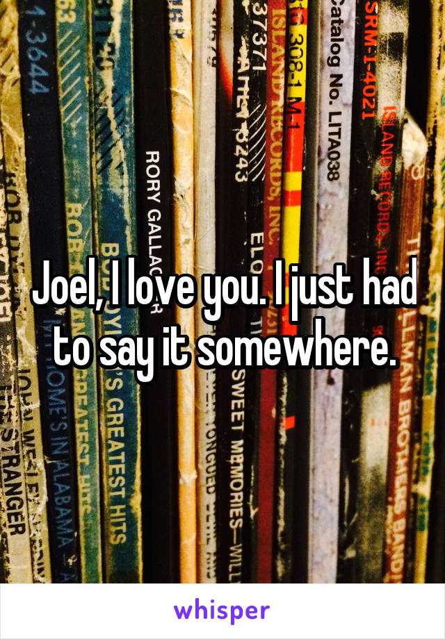 Joel, I love you. I just had to say it somewhere.