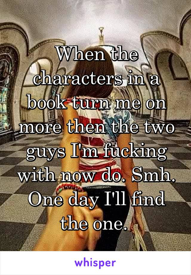 When the characters in a book turn me on more then the two guys I'm fucking with now do. Smh. One day I'll find the one.