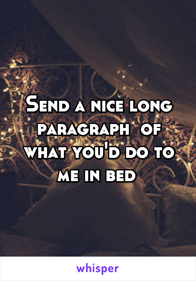 Send a nice long paragraph  of what you'd do to me in bed
