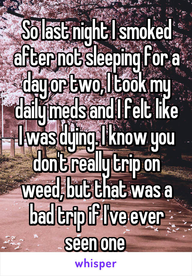 So last night I smoked after not sleeping for a day or two, I took my daily meds and I felt like I was dying. I know you don't really trip on weed, but that was a bad trip if I've ever seen one