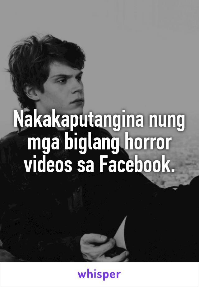Nakakaputangina nung mga biglang horror videos sa Facebook.